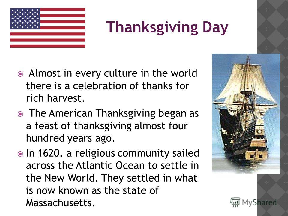 Almost in every culture in the world there is a celebration of thanks for rich harvest. The American Thanksgiving began as a feast of thanksgiving almost four hundred years ago. In 1620, a religious community sailed across the Atlantic Ocean to settl
