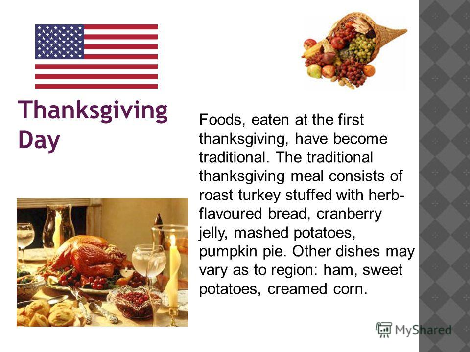 Thanksgiving Day Foods, eaten at the first thanksgiving, have become traditional. The traditional thanksgiving meal consists of roast turkey stuffed with herb- flavoured bread, cranberry jelly, mashed potatoes, pumpkin pie. Other dishes may vary as t
