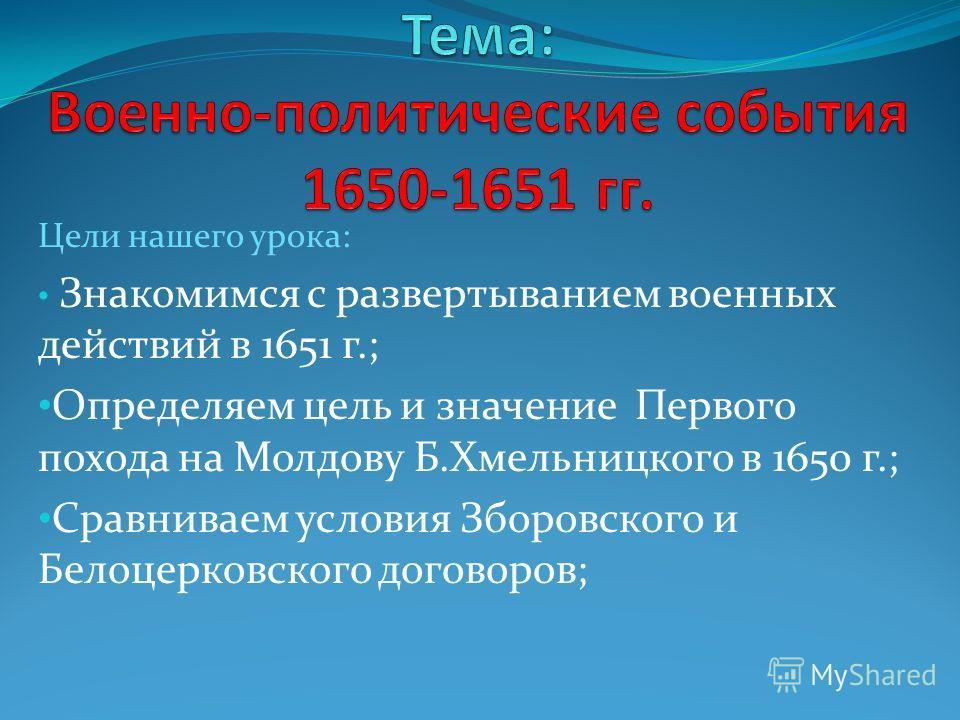 Цели нашего урока: Знакомимся с развертыванием военных действий в 1651 г.; Определяем цель и значение Первого похода на Молдову Б.Хмельницкого в 1650 г.; Сравниваем условия Зборовского и Белоцерковского договоров;