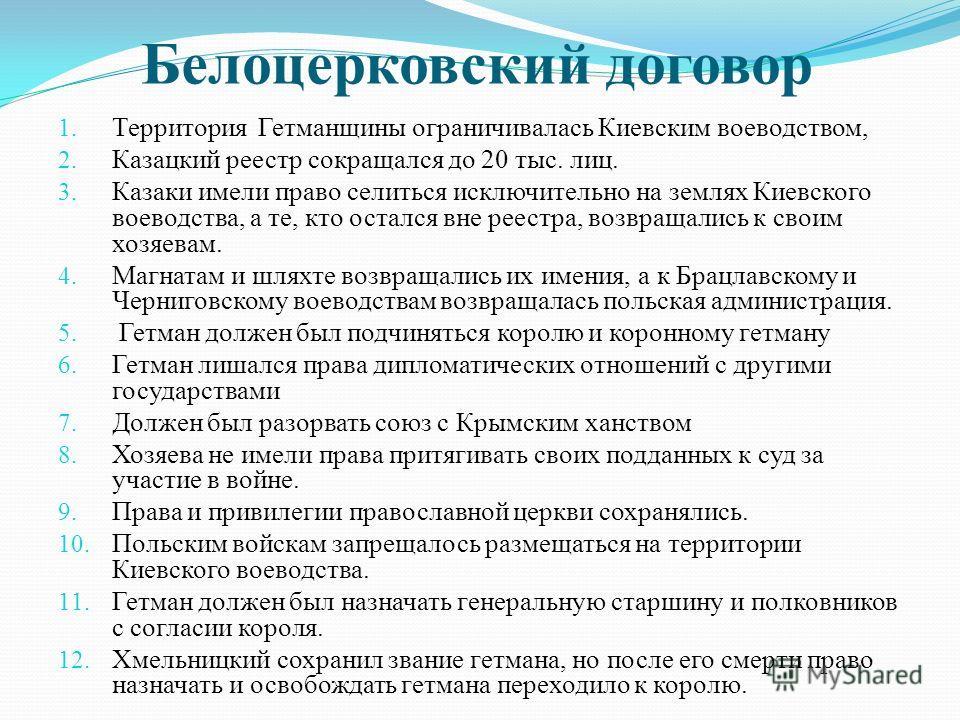 Белоцерковский договор 1. Территория Гетманщины ограничивалась Киевским воеводством, 2. Казацкий реестр сокращался до 20 тыс. лиц. 3. Казаки имели право селиться исключительно на землях Киевского воеводства, а те, кто остался вне реестра, возвращалис