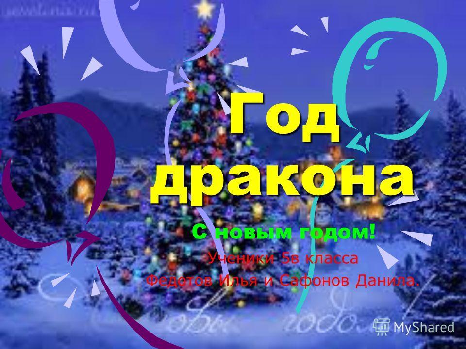 Год дракона С новым годом! Ученики 5в класса Федотов Илья и Сафонов Данила.