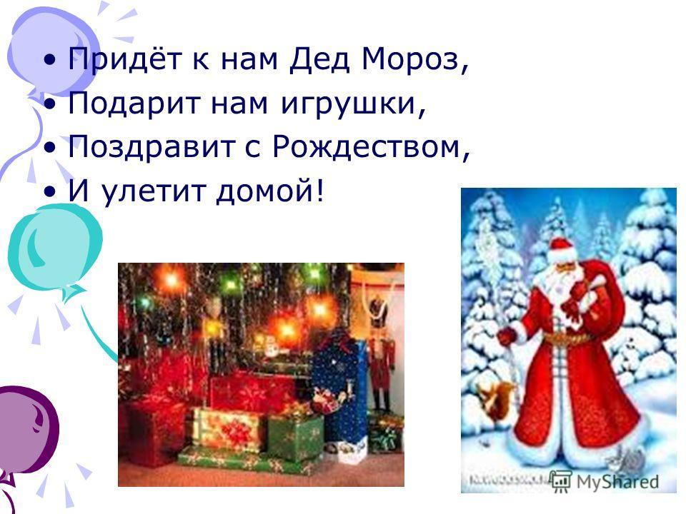Придёт к нам Дед Мороз, Подарит нам игрушки, Поздравит с Рождеством, И улетит домой!