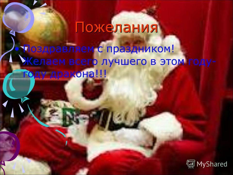 Пожелания Поздравляем с праздником! Желаем всего лучшего в этом году- году дракона!!!