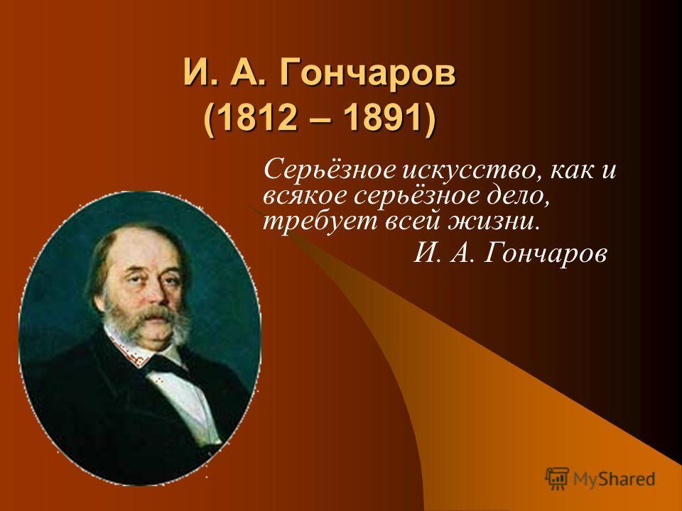 И. А. Гончаров (1812 – 1891) Серьёзное искусство, как и всякое серьёзное дело, требует всей жизни. И. А. Гончаров