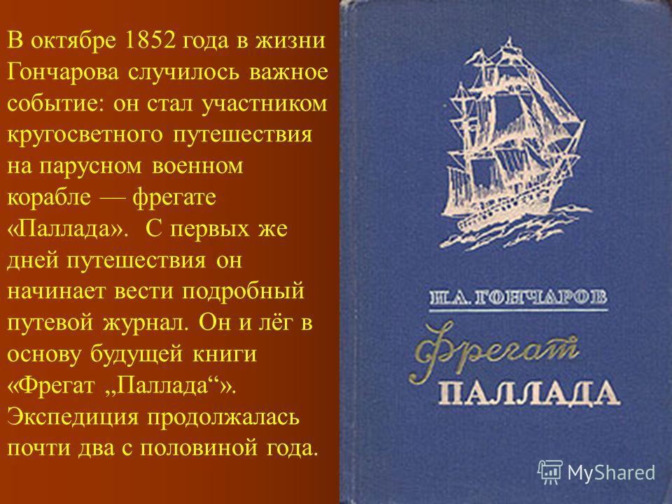 В октябре 1852 года в жизни Гончарова случилось важное событие: он стал участником кругосветного путешествия на парусном военном корабле фрегате «Паллада». С первых же дней путешествия он начинает вести подробный путевой журнал. Он и лёг в основу буд