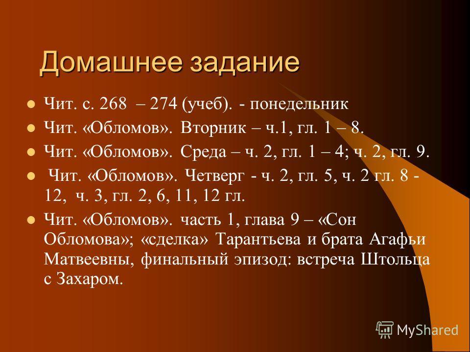 Домашнее задание Чит. с. 268 – 274 (учеб). - понедельник Чит. «Обломов». Вторник – ч.1, гл. 1 – 8. Чит. «Обломов». Среда – ч. 2, гл. 1 – 4; ч. 2, гл. 9. Чит. «Обломов». Четверг - ч. 2, гл. 5, ч. 2 гл. 8 - 12, ч. 3, гл. 2, 6, 11, 12 гл. Чит. «Обломов»