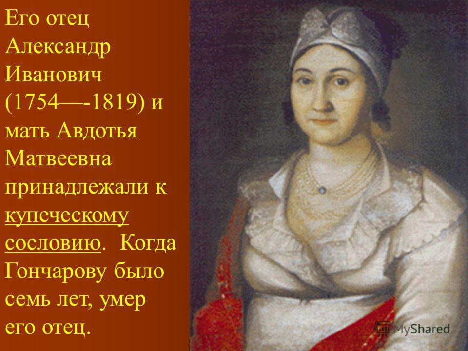 Его отец Александр Иванович (1754-1819) и мать Авдотья Матвеевна принадлежали к купеческому сословию. Когда Гончарову было семь лет, умер его отец.