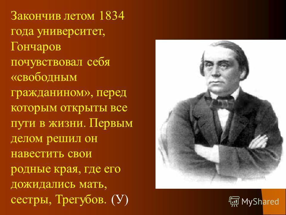 Закончив летом 1834 года университет, Гончаров почувствовал себя «свободным гражданином», перед которым открыты все пути в жизни. Первым делом решил он навестить свои родные края, где его дожидались мать, сестры, Трегубов. (У)