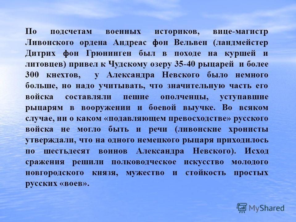 По подсчетам военных историков, вице-магистр Ливонского ордена Андреас фон Вельвен (ландмейстер Дитрих фон Грюнинген был в походе на куршей и литовцев) привел к Чудскому озеру 35-40 рыцарей и более 300 кнехтов, у Александра Невского было немного боль