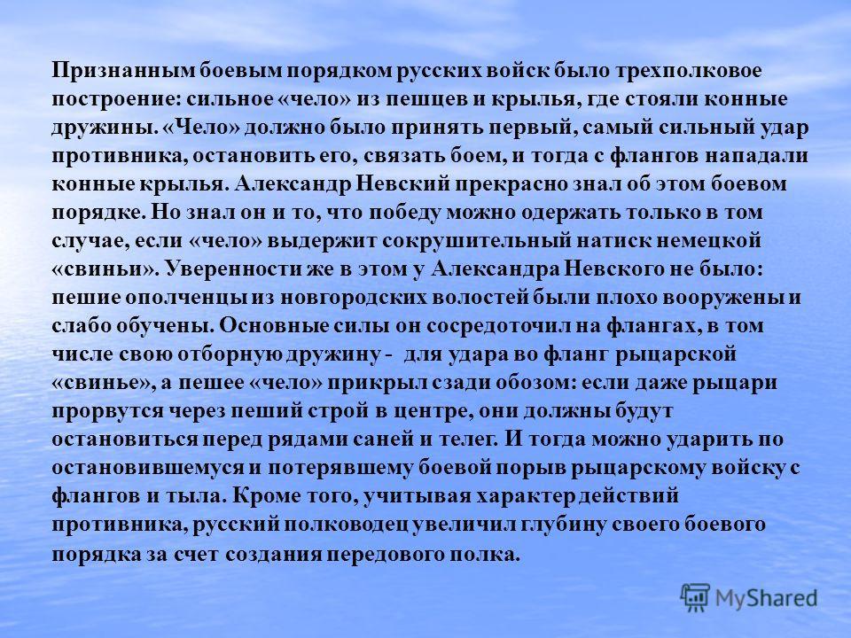 Признанным боевым порядком русских войск было трехполковое построение: сильное «чело» из пешцев и крылья, где стояли конные дружины. «Чело» должно было принять первый, самый сильный удар противника, остановить его, связать боем, и тогда с флангов нап
