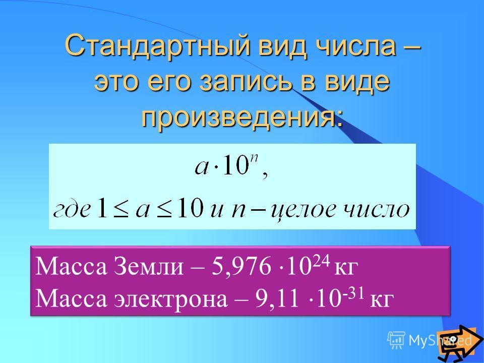 Стандартный вид числа – это его запись в виде произведения: Масса Земли – 5,976 10 24 кг Масса электрона – 9,11 10 -31 кг Масса Земли – 5,976 10 24 кг Масса электрона – 9,11 10 -31 кг