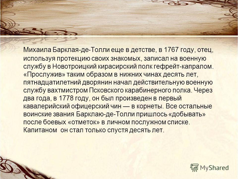 Михаила Барклая-де-Толли еще в детстве, в 1767 году, отец, используя протекцию своих знакомых, записал на военную службу в Новотроицкий кирасирский полк гефрейт-капралом. «Прослужив» таким образом в нижних чинах десять лет, пятнадцатилетний дворянин
