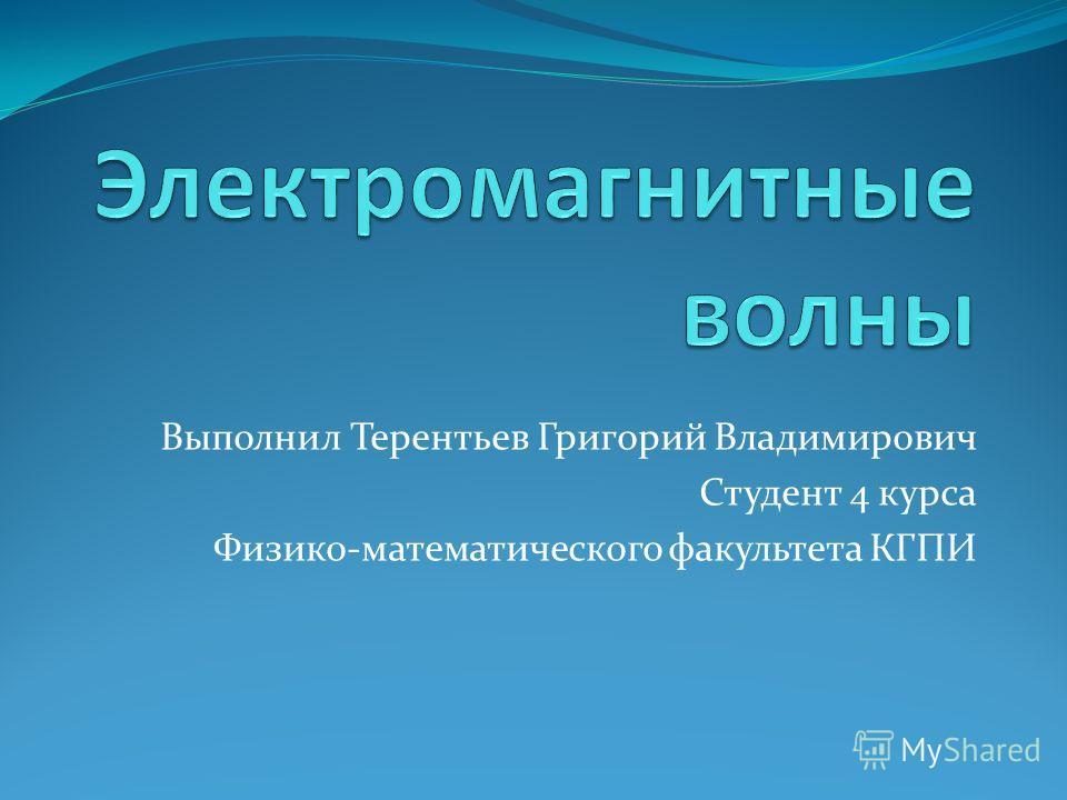 Выполнил Терентьев Григорий Владимирович Студент 4 курса Физико-математического факультета КГПИ