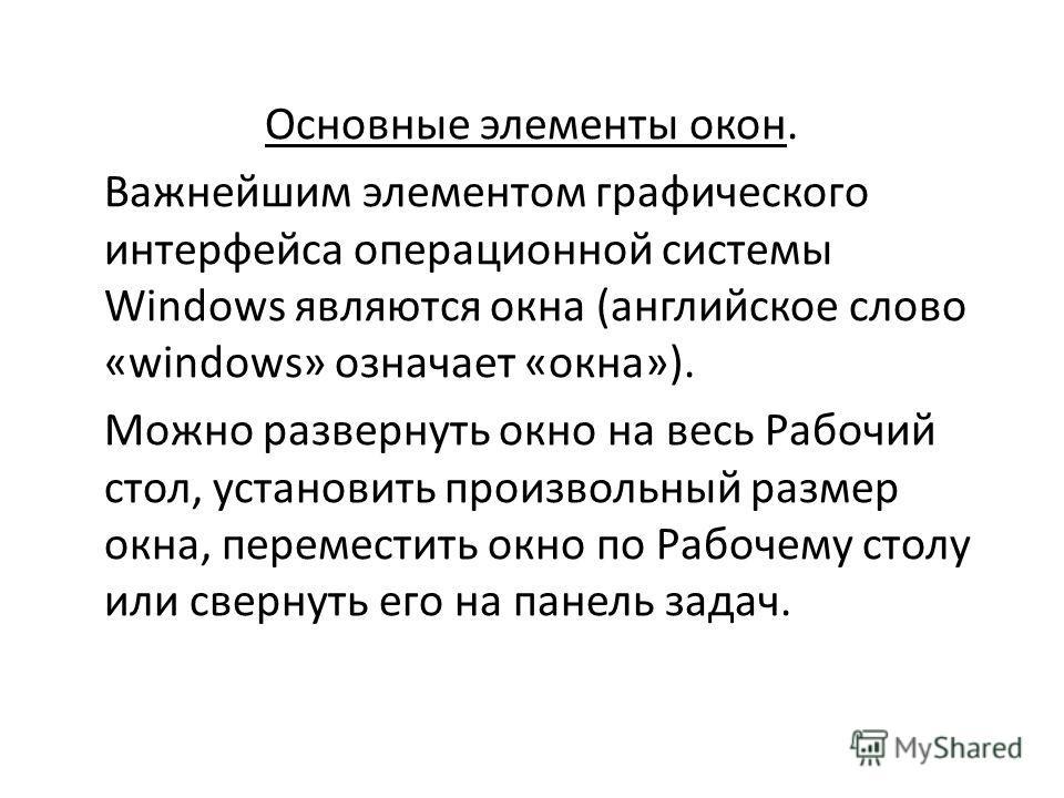 Основные элементы окон. Важнейшим элементом графического интерфейса операционной системы Windows являются окна (английское слово «windows» означает «окна»). Можно развернуть окно на весь Рабочий стол, установить произвольный размер окна, переместит