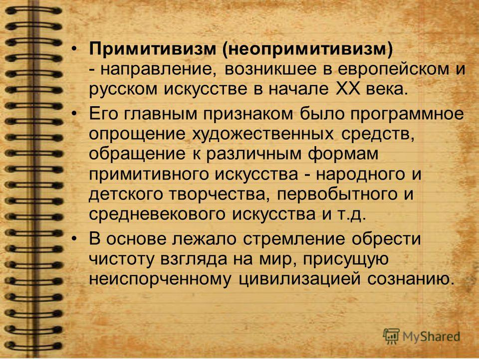 Примитивизм (неопримитивизм) - направление, возникшее в европейском и русском искусстве в начале ХХ века. Его главным признаком было программное опрощение художественных средств, обращение к различным формам примитивного искусства - народного и детск