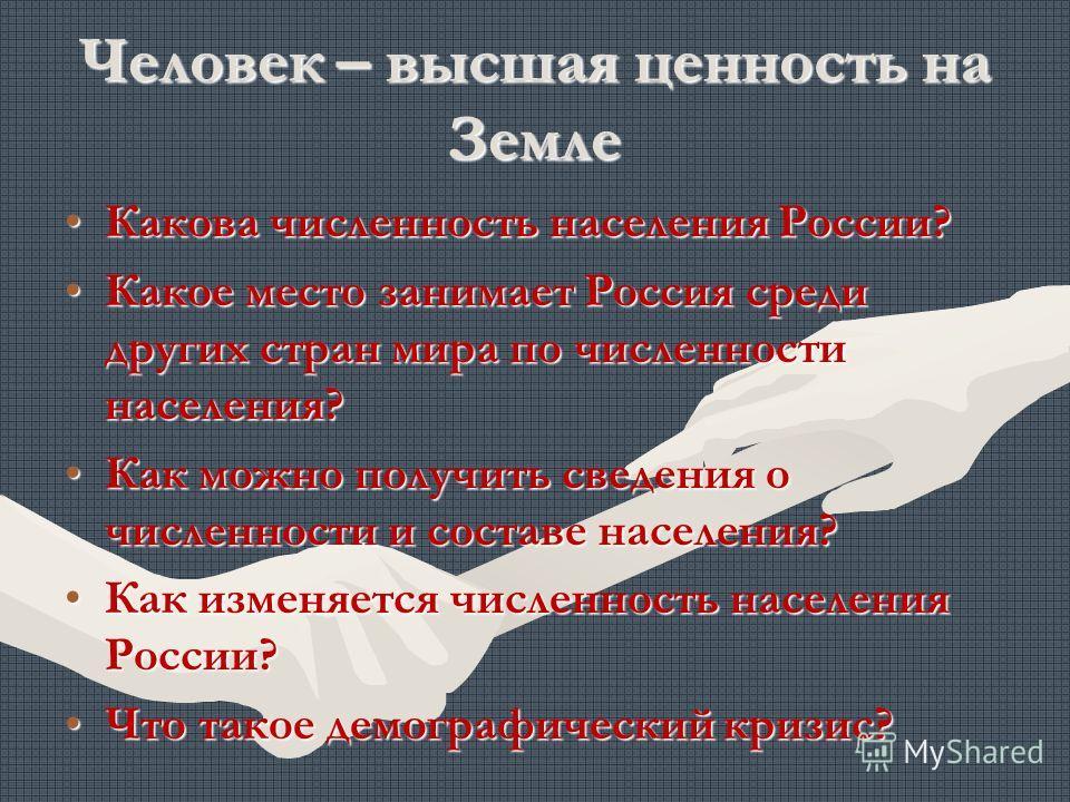 Человек – высшая ценность на Земле Какова численность населения России?Какова численность населения России? Какое место занимает Россия среди других стран мира по численности населения?Какое место занимает Россия среди других стран мира по численност