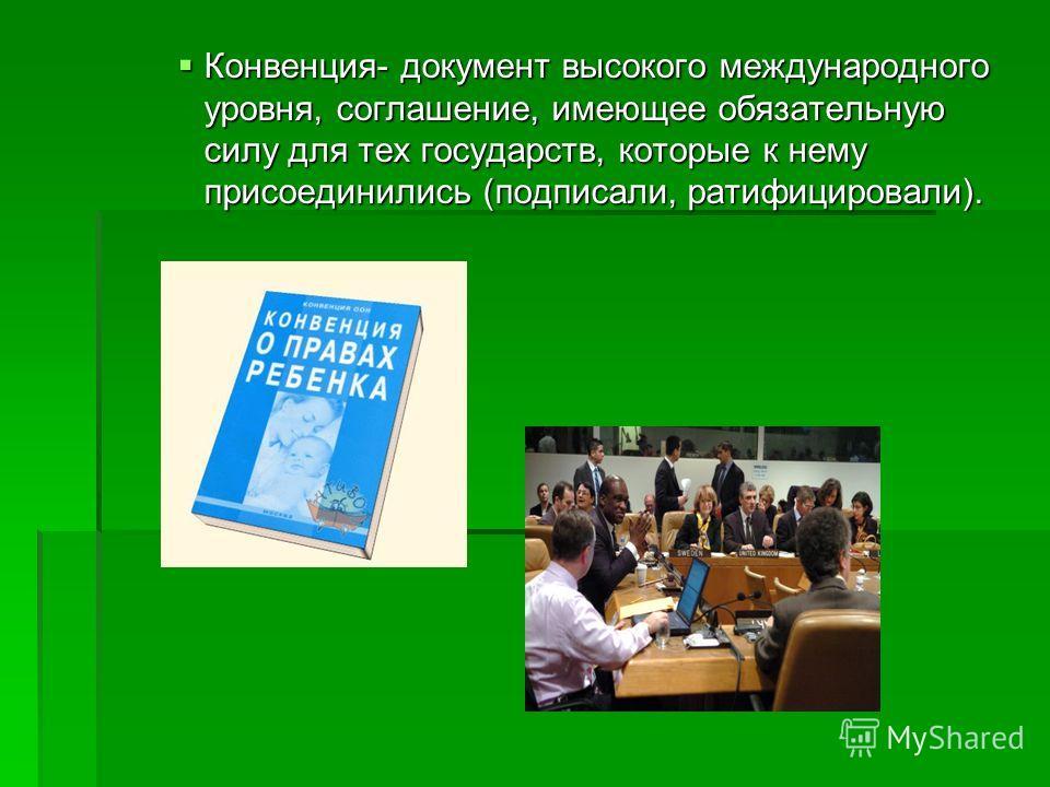 Конвенция- документ высокого международного уровня, соглашение, имеющее обязательную силу для тех государств, которые к нему присоединились (подписали, ратифицировали). Конвенция- документ высокого международного уровня, соглашение, имеющее обязатель