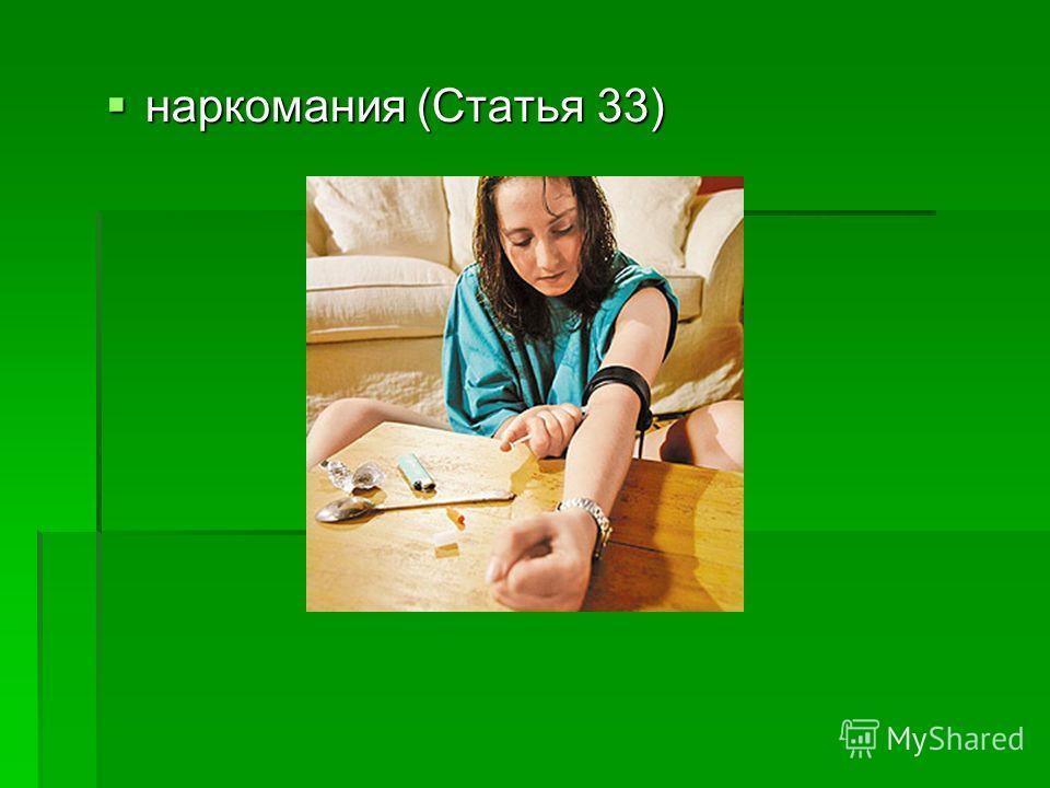 наркомания (Статья 33) наркомания (Статья 33)