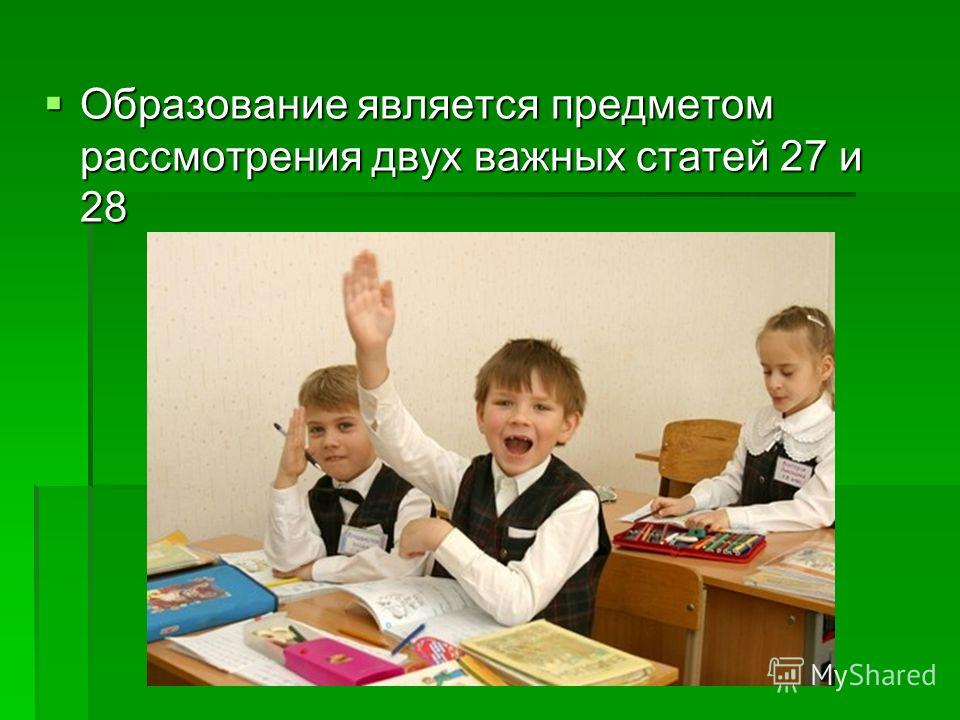 Образование является предметом рассмотрения двух важных статей 27 и 28 Образование является предметом рассмотрения двух важных статей 27 и 28