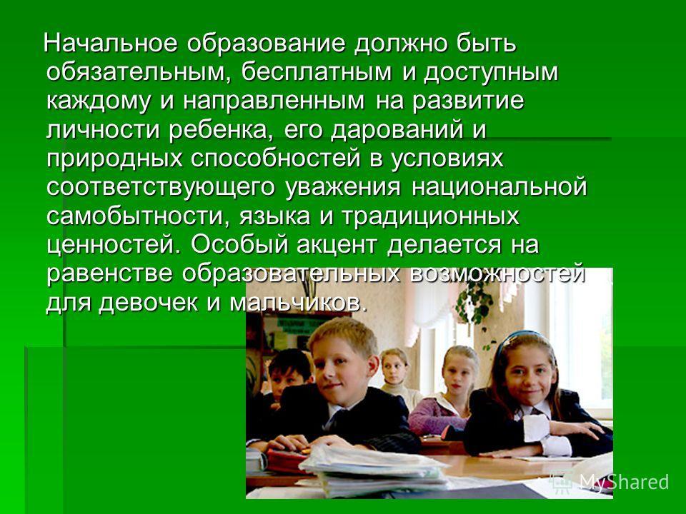Начальное образование должно быть обязательным, бесплатным и доступным каждому и направленным на развитие личности ребенка, его дарований и природных способностей в условиях соответствующего уважения национальной самобытности, языка и традиционных це