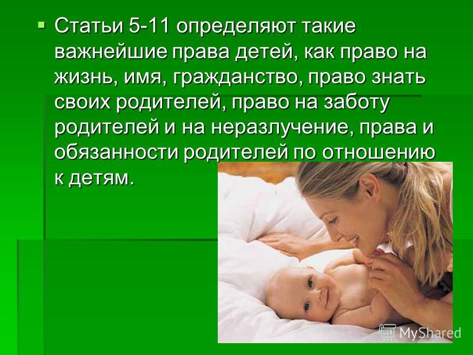 Статьи 5-11 определяют такие важнейшие права детей, как право на жизнь, имя, гражданство, право знать своих родителей, право на заботу родителей и на неразлучение, права и обязанности родителей по отношению к детям. Статьи 5-11 определяют такие важне