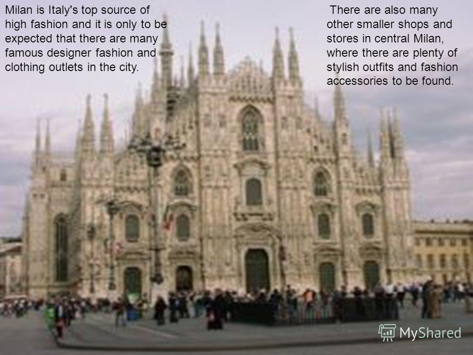 Milan is Italy's top source of high fashion and it is only to be expected that there are many famous designer fashion and clothing outlets in the city. There are also many other smaller shops and stores in central Milan, where there are plenty of sty