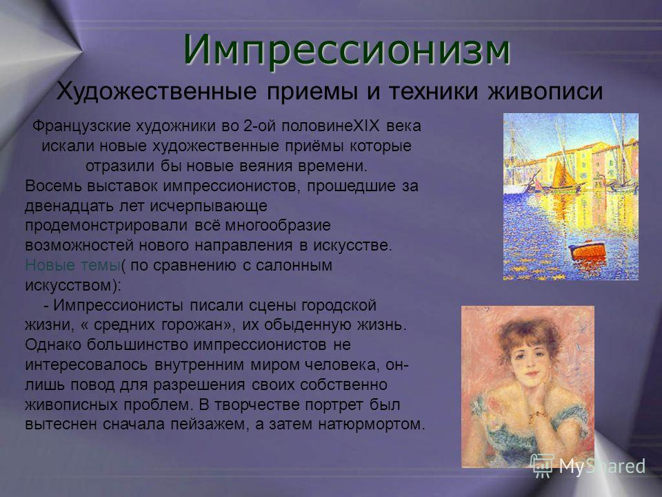 Импрессионизм Художественные приемы и техники живописи Французские художники во 2-ой половинеXIX века искали новые художественные приёмы которые отразили бы новые веяния времени. Восемь выставок импрессионистов, прошедшие за двенадцать лет исчерпываю