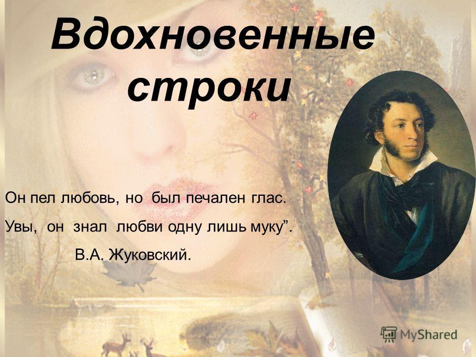 Вдохновенные строки Он пел любовь, но был печален глас. Увы, он знал любви одну лишь муку. В.А. Жуковский.