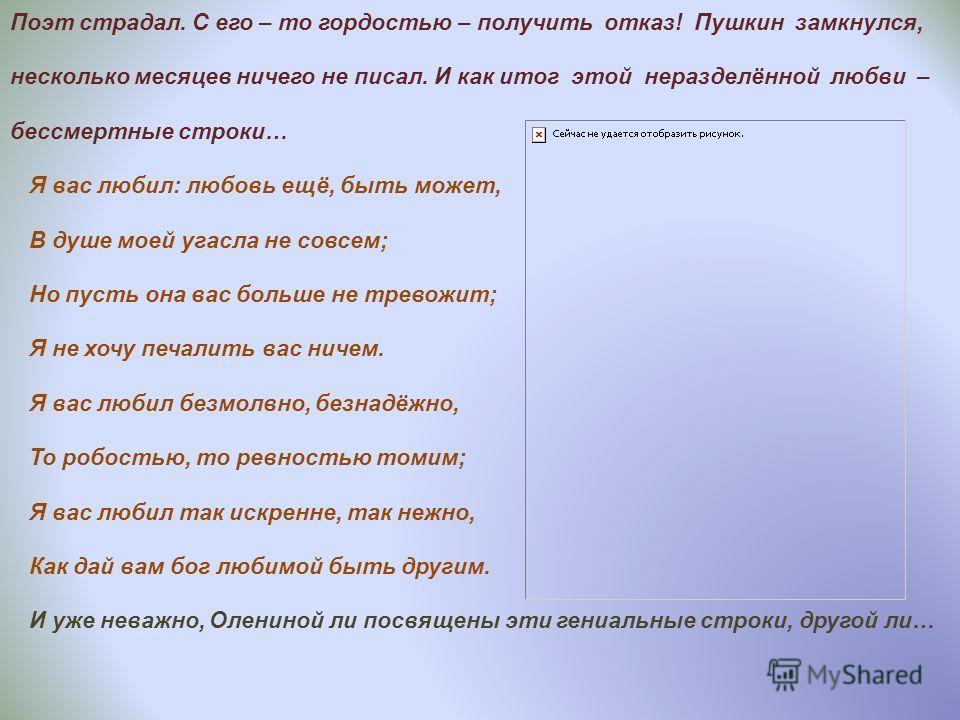 Поэт страдал. С его – то гордостью – получить отказ! Пушкин замкнулся, несколько месяцев ничего не писал. И как итог этой неразделённой любви – бессмертные строки… Я вас любил: любовь ещё, быть может, В душе моей угасла не совсем; Но пусть она вас бо
