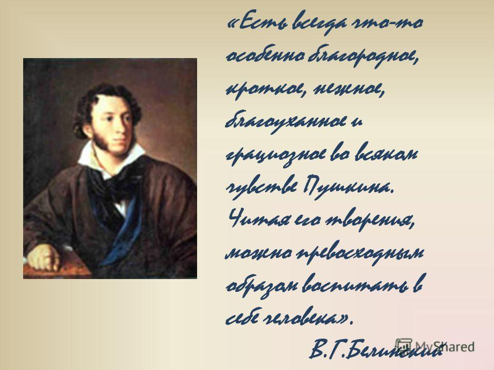 «Есть всегда что-то особенно благородное, кроткое, нежное, благоуханное и грациозное во всяком чувстве Пушкина. Читая его творения, можно превосходным образом воспитать в себе человека». В.Г.Белинский