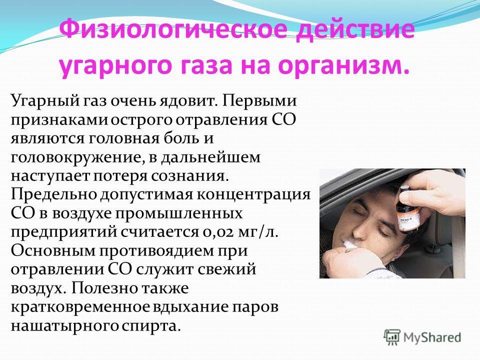Физиологическое действие угарного газа на организм. Угарный газ очень ядовит. Первыми признаками острого отравления СО являются головная боль и головокружение, в дальнейшем наступает потеря сознания. Предельно допустимая концентрация СО в воздухе про