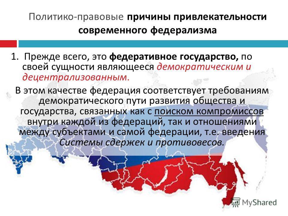 Политико - правовые причины привлекательности современного федерализма 1. Прежде всего, это федеративное государство, по своей сущности являющееся демократическим и децентрализованным. В этом качестве федерация соответствует требованиям демократическ