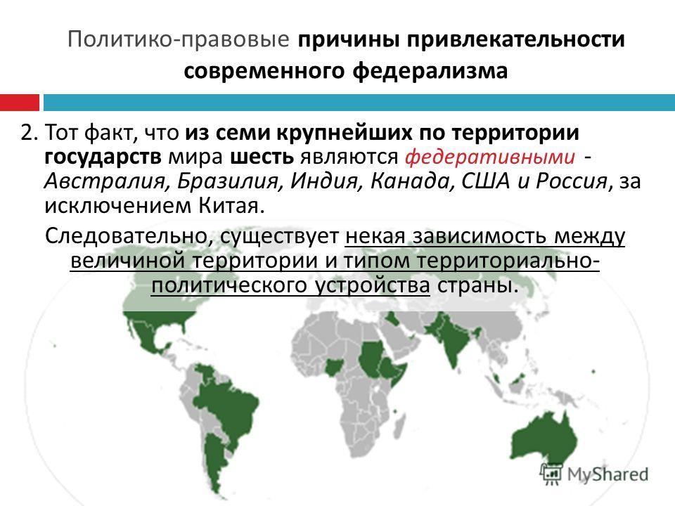 Политико - правовые причины привлекательности современного федерализма 2. Тот факт, что из семи крупнейших по территории государств мира шесть являются федеративными - Австралия, Бразилия, Индия, Канада, США и Россия, за исключением Китая. Следовател