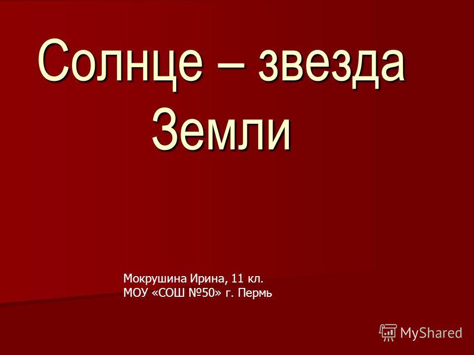 Солнце – звезда Земли Мокрушина Ирина, 11 кл. МОУ «СОШ 50» г. Пермь