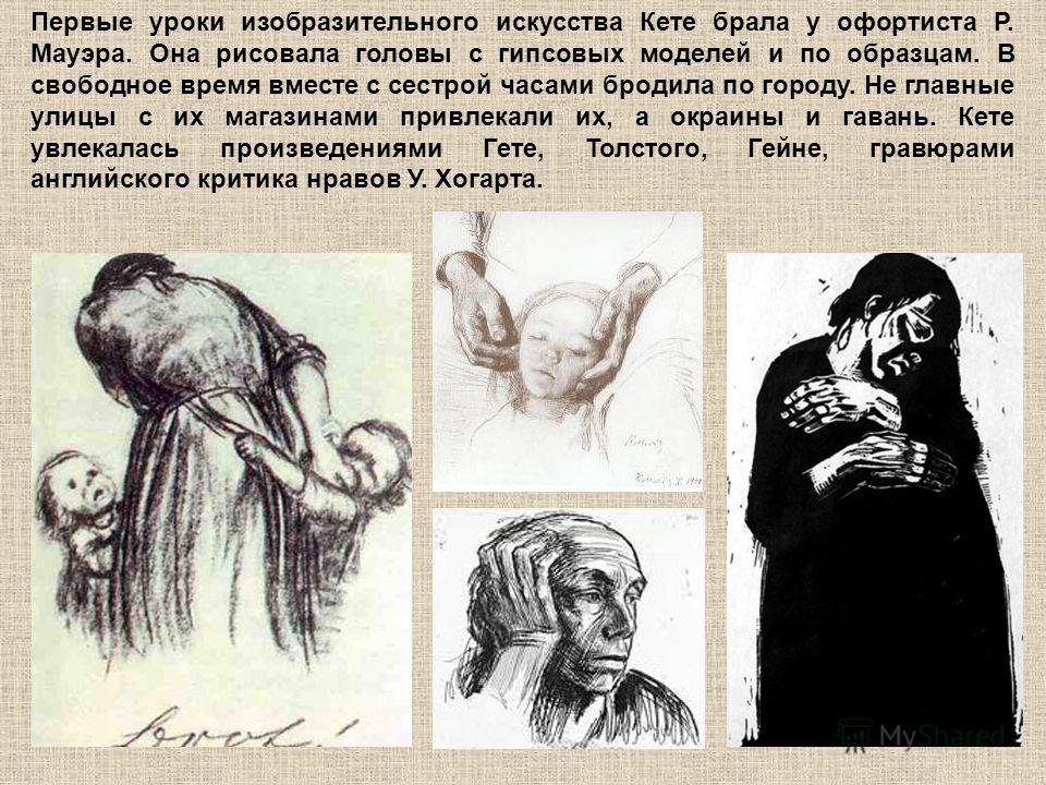Первые уроки изобразительного искусства Кете брала у офортиста Р. Мауэра. Она рисовала головы с гипсовых моделей и по образцам. В свободное время вместе с сестрой часами бродила по городу. Не главные улицы с их магазинами привлекали их, а окраины и г