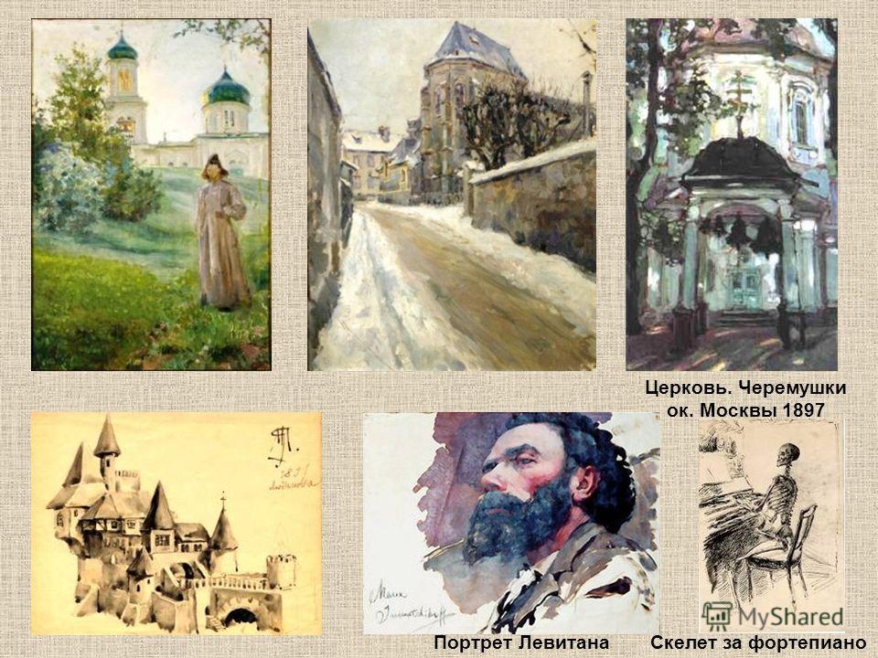 Церковь. Черемушки ок. Москвы 1897 Скелет за фортепианоПортрет Левитана