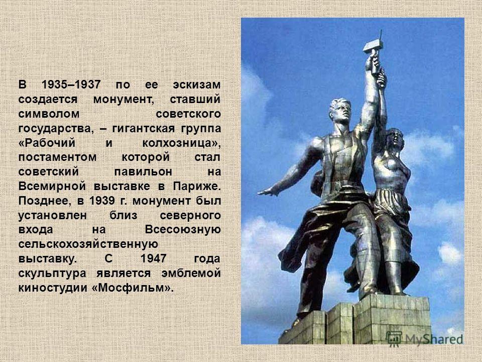 В 1935–1937 по ее эскизам создается монумент, ставший символом советского государства, – гигантская группа «Рабочий и колхозница», постаментом которой стал советский павильон на Всемирной выставке в Париже. Позднее, в 1939 г. монумент был установлен