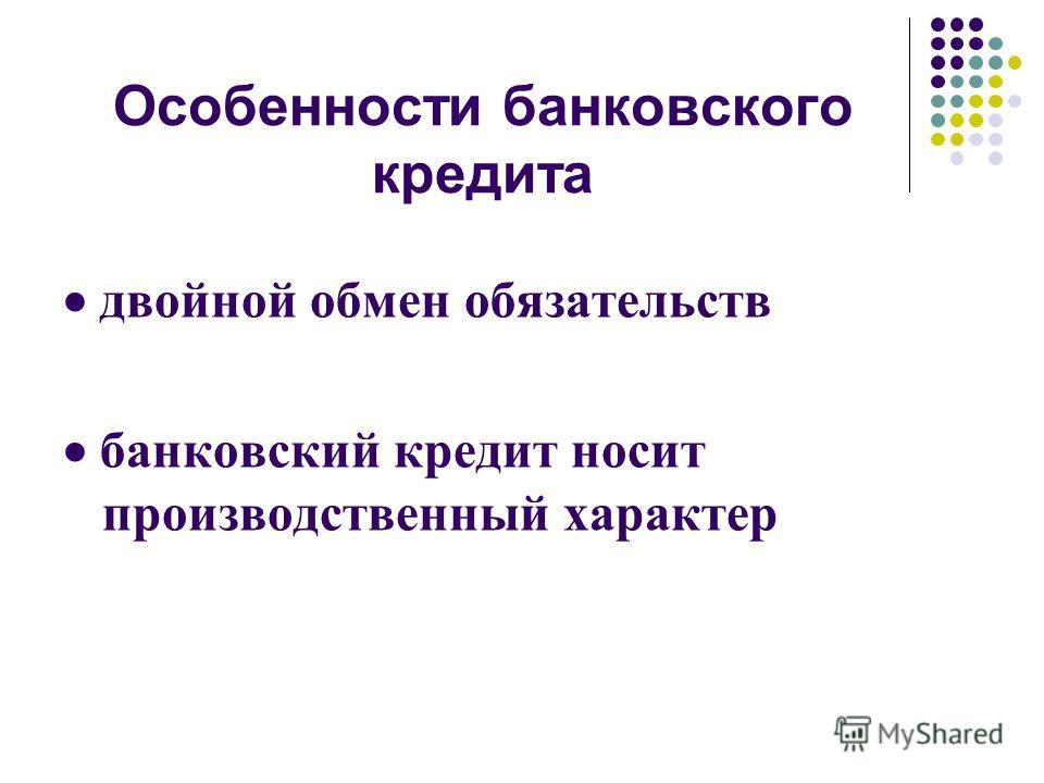 Особенности банковского кредита двойной обмен обязательств банковский кредит носит производственный характер