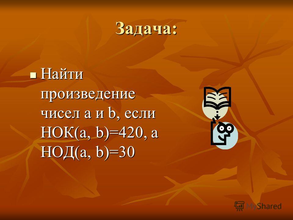 Задача: Найти произведение чисел a и b, если НОК(a, b)=420, а НОД(a, b)=30 Найти произведение чисел a и b, если НОК(a, b)=420, а НОД(a, b)=30
