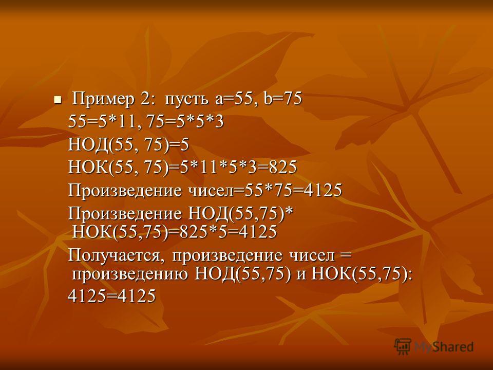 Пример 2: пусть а=55, b=75 Пример 2: пусть а=55, b=75 55=5*11, 75=5*5*3 55=5*11, 75=5*5*3 НОД(55, 75)=5 НОД(55, 75)=5 НОК(55, 75)=5*11*5*3=825 НОК(55, 75)=5*11*5*3=825 Произведение чисел=55*75=4125 Произведение чисел=55*75=4125 Произведение НОД(55,75