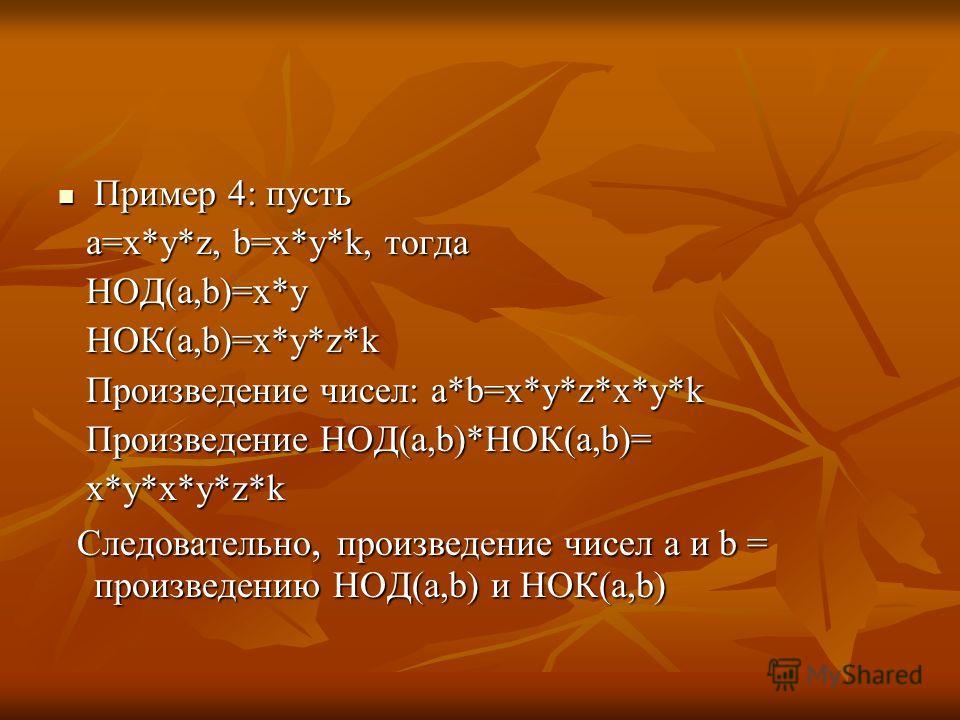 Пример 4: пусть Пример 4: пусть а=x*y*z, b=x*y*k, тогда а=x*y*z, b=x*y*k, тогда НОД(а,b)=x*y НОД(а,b)=x*y НОК(a,b)=x*y*z*k НОК(a,b)=x*y*z*k Произведение чисел: a*b=x*y*z*x*y*k Произведение чисел: a*b=x*y*z*x*y*k Произведение НОД(а,b)*НОК(а,b)= Произв