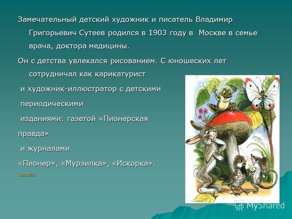 Замечательный детский художник и писатель Владимир Григорьевич Сутеев родился в 1903 году в Москве в семье врача, доктора медицины. Он с детства увлекался рисованием. С юношеских лет сотрудничал как карикатурист и художник-иллюстратор с детскими и ху