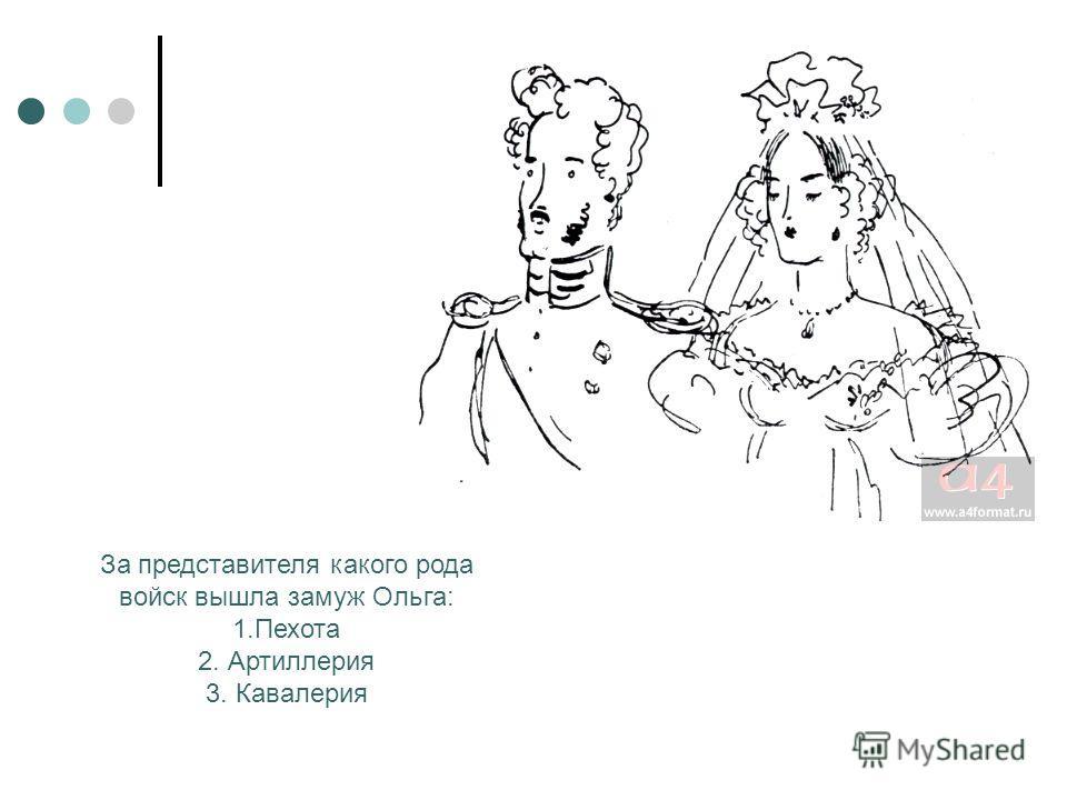 За представителя какого рода войск вышла замуж Ольга: 1.Пехота 2. Артиллерия 3. Кавалерия