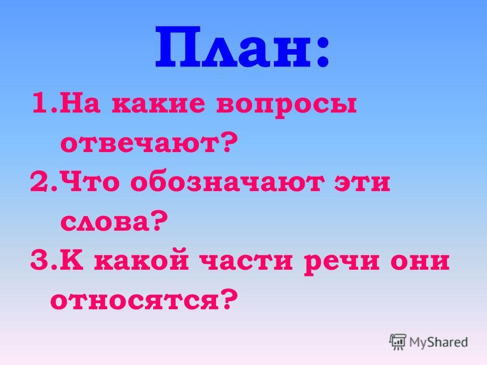 План: 1.На какие вопросы отвечают? 2.Что обозначают эти слова? 3.К какой части речи они относятся?