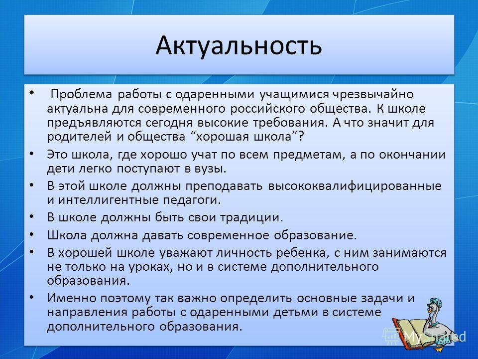 Актуальность Проблема работы с одаренными учащимися чрезвычайно актуальна для современного российского общества. К школе предъявляются сегодня высокие требования. А что значит для родителей и общества хорошая школа? Это школа, где хорошо учат по всем