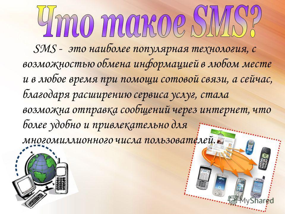 SMS - это наиболее популярная технология, с возможностью обмена информацией в любом месте и в любое время при помощи сотовой связи, а сейчас, благодаря расширению сервиса услуг, стала возможна отправка сообщений через интернет, что более удобно и при