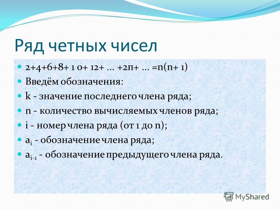 Ряд четных чисел 2+4+6+8+ 1 0+ 12+... +2п+... =n(n+ 1) Введём обозначения: k - значение последнего члена ряда; n - количество вычисляемых членов ряда; i - номер члена ряда (от 1 до n); a i - обозначение члена ряда; a i-1 - обозначение предыдущего чле