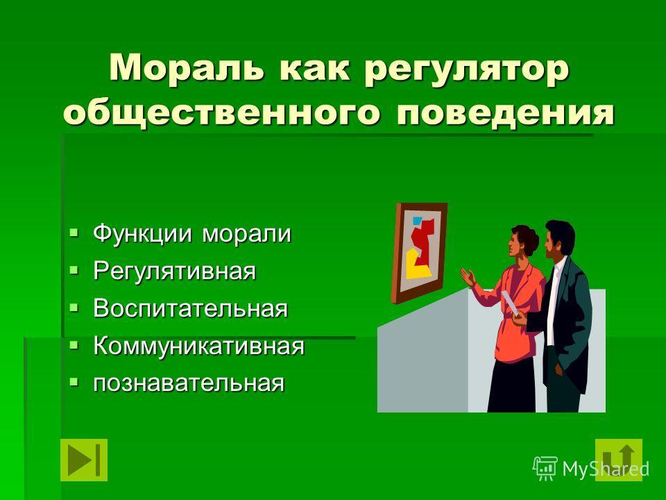 Мораль как регулятор общественного поведения Функции морали Функции морали Регулятивная Регулятивная Воспитательная Воспитательная Коммуникативная Коммуникативная познавательная познавательная