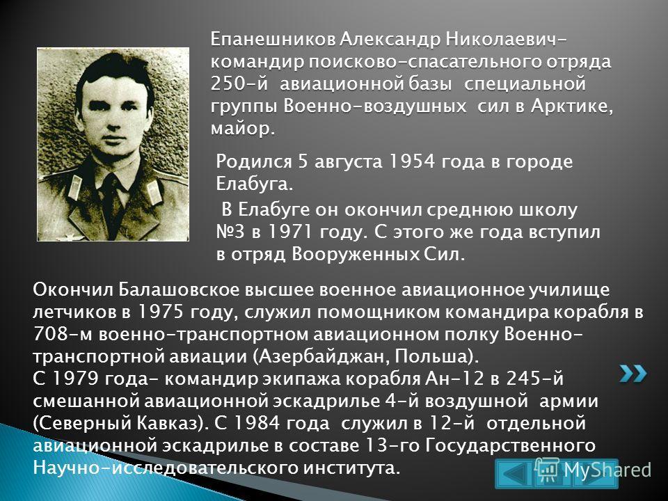 Родился 5 августа 1954 года в городе Елабуга. В Елабуге он окончил среднюю школу 3 в 1971 году. С этого же года вступил в отряд Вооруженных Сил. Епанешников Александр Николаевич- командир поисково-спасательного отряда 250-й авиационной базы специальн