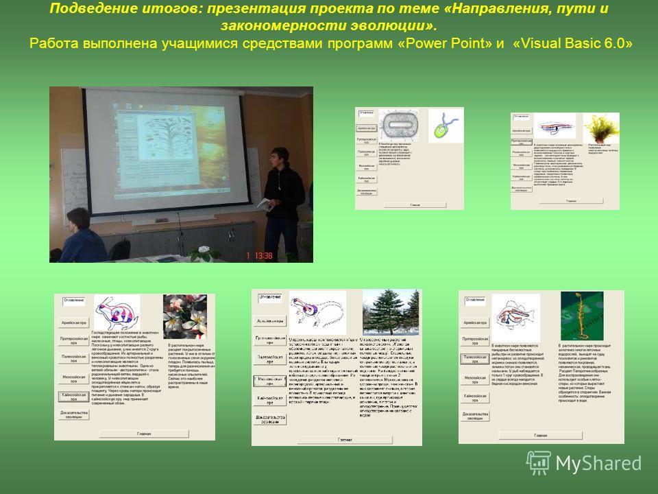 Подведение итогов: презентация проекта по теме «Направления, пути и закономерности эволюции». Работа выполнена учащимися средствами программ «Power Point» и «Visual Basic 6.0»